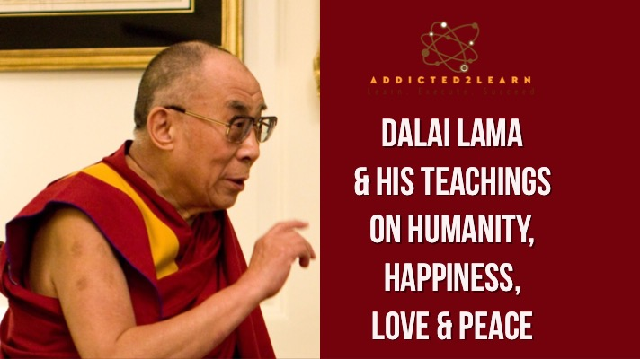 Dalai Lama & His teachings on Humanity, Happiness, Love and Peace