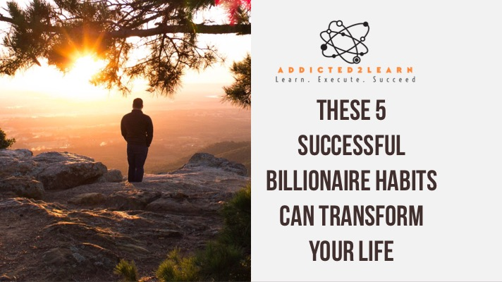These 5 Successful Billionaire Habits can Transform your life
