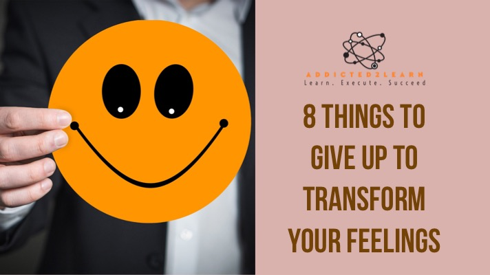 8 Things to give up to transform your feelings