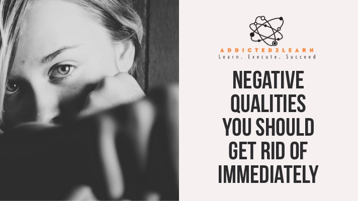 Negative Qualities you should get rid of immediately.