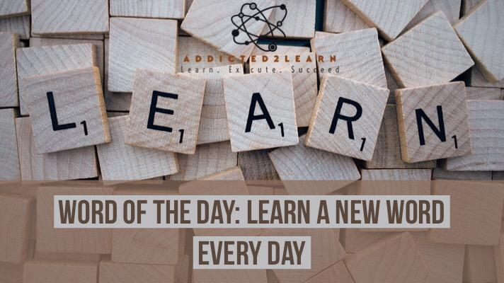 Word of the Day - Learn a new word everyday at addicted2learn.com