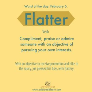 Flatter: compliment and praise that is unnecessary