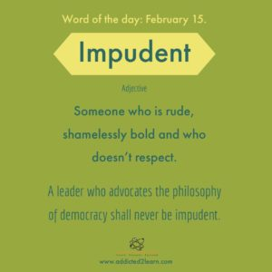 Impudent: Someone who is rude and doesn't respect