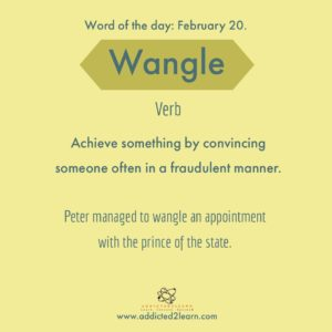 Wangle: Achieve something by convincing someone often in a fraudulent manner.