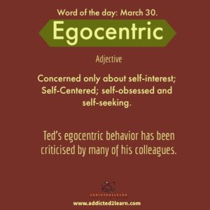 Egocentric: Concerned only about self-interest; self-centered; self-obsessed and self-seeking.