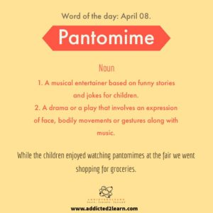 Vocabulary builder Pantomime:    1. A Musical entertainer based on funny stories and jokes for children. 2. A drama or a play that involves an expression of body, face, gesture along with music