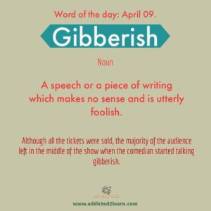 Gibberish: A speech or a piece of writing which makes no sense and is utterly foolish.
