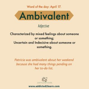 Vocabulary Builder Ambivalent: Characterized by mixed feelings about someone or something; Uncertain and indecisive about someone or something.