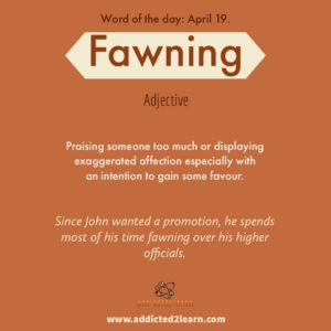Vocabulary Builder: Fawning: Praising someone too much or displaying exaggerated affection especially with an intention to gain some favor.
