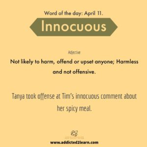 Vocabulary Builder Innocuous: Not likely to harm, offend or upset anyone; Harmless and not offensive