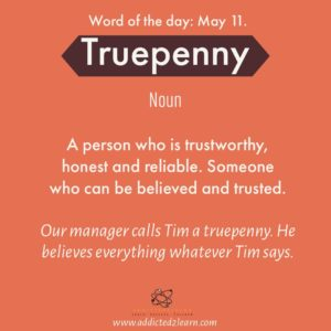 Word of the day Truepenny: A person who is trustworthy, honest and reliable. Someone who can be believed and trusted.