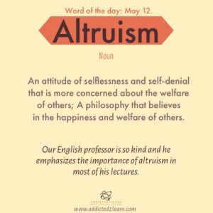 Word of the day Altruism: An attitude of selflessness and self denial that is more concerned about the welfare of others; A philosophy that believes in the happiness and welfare of others.