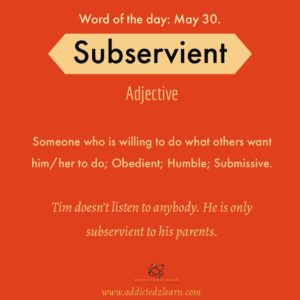 Word of the day Subservient: Someone who is willing to do what others want him/her to do; Obedient; Humble; Submissive.