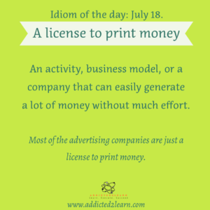 Idioms July series: A license to print money
