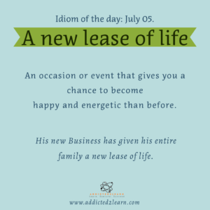 Idioms July Series:  A new lease of life.