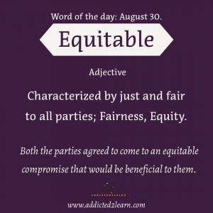 Vocabulary August series  Equitable:   Characterized by just and fair to all the parties; Fairness, Equity.