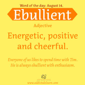 Vocabulary August series   Ebullient:  Energetic, Positive and Cheerful.