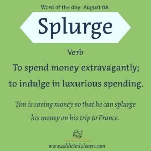 Vocabulary August series    Splurge: To spend money extravagantly; to indulge in luxurious spending.