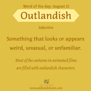 Vocabulary August Series   Outlandish:  Something that looks or appears weird, unusual, or unfamiliar.