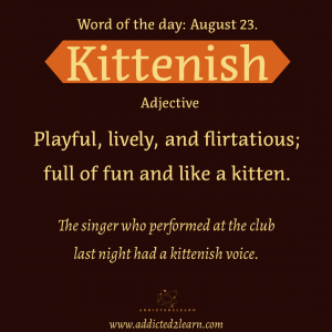 Vocabulary August series:   Kittenish: Playful, lively and flirtatious; full of fun and like a kitten.
