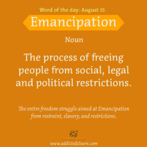 Vocabulary August Series Emancipation: The process of freeing people from social, legal and political restrictions.