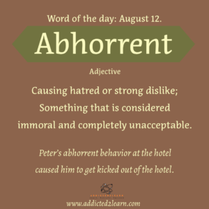 Vocabulary August series   Abhorrent: Causing hatred or strong dislike; Something that is considered immoral and completely unacceptable.