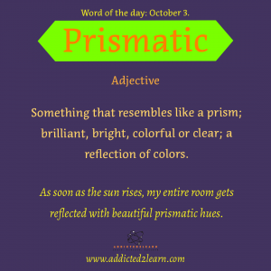 Word of the day October Series:  Prismatic: Something that resembles like a prism; brilliant, bright, colorful or clear; a reflection of colors.
