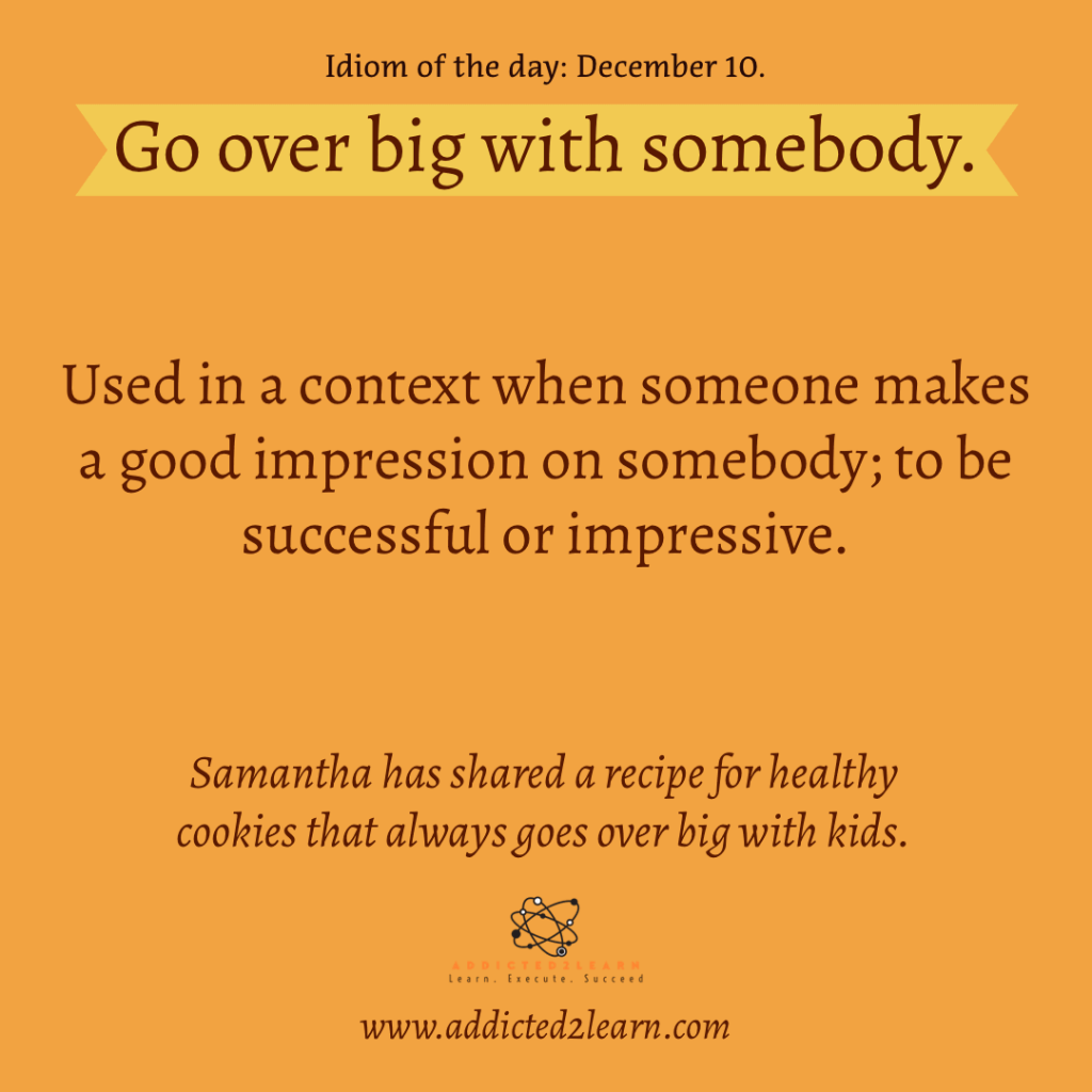 Idioms and Phrases December Series:  Go over big with somebody: