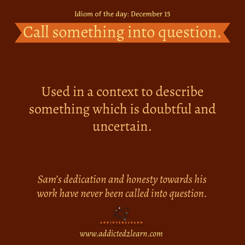 Idioms and Phrases December Series:  Call something into question: