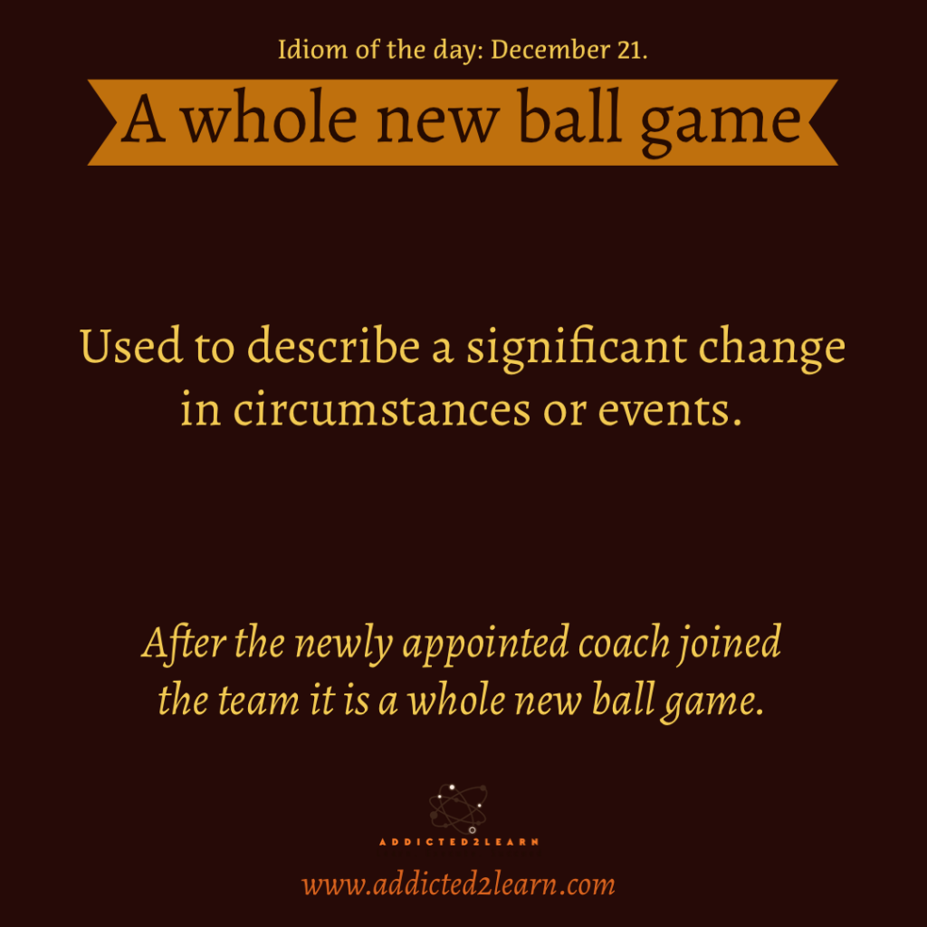 Idiom of the day: A whole new ball game:
