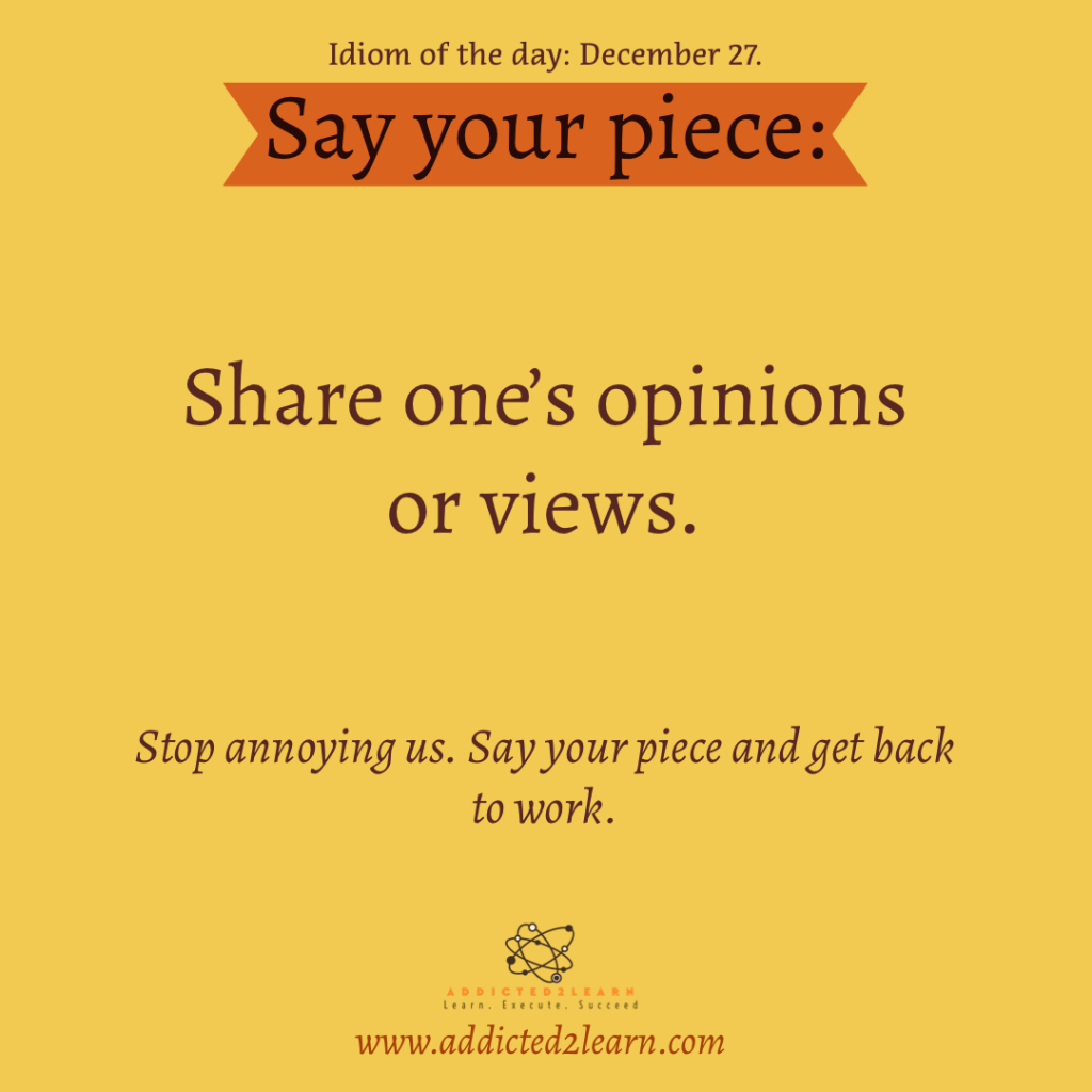 Idiom of the day: Say your piece.