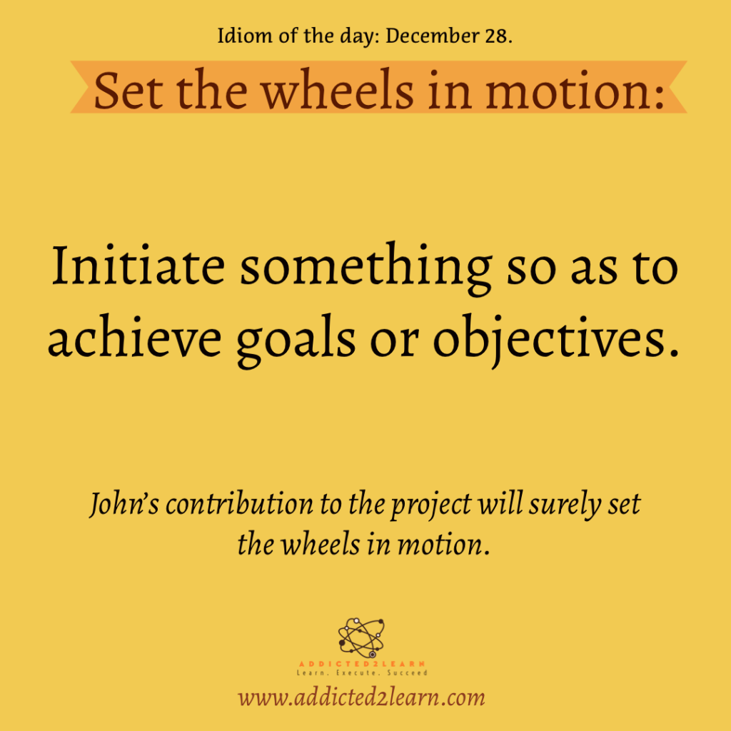 Idioms and Phrases December Series: Set the wheels in the motion.