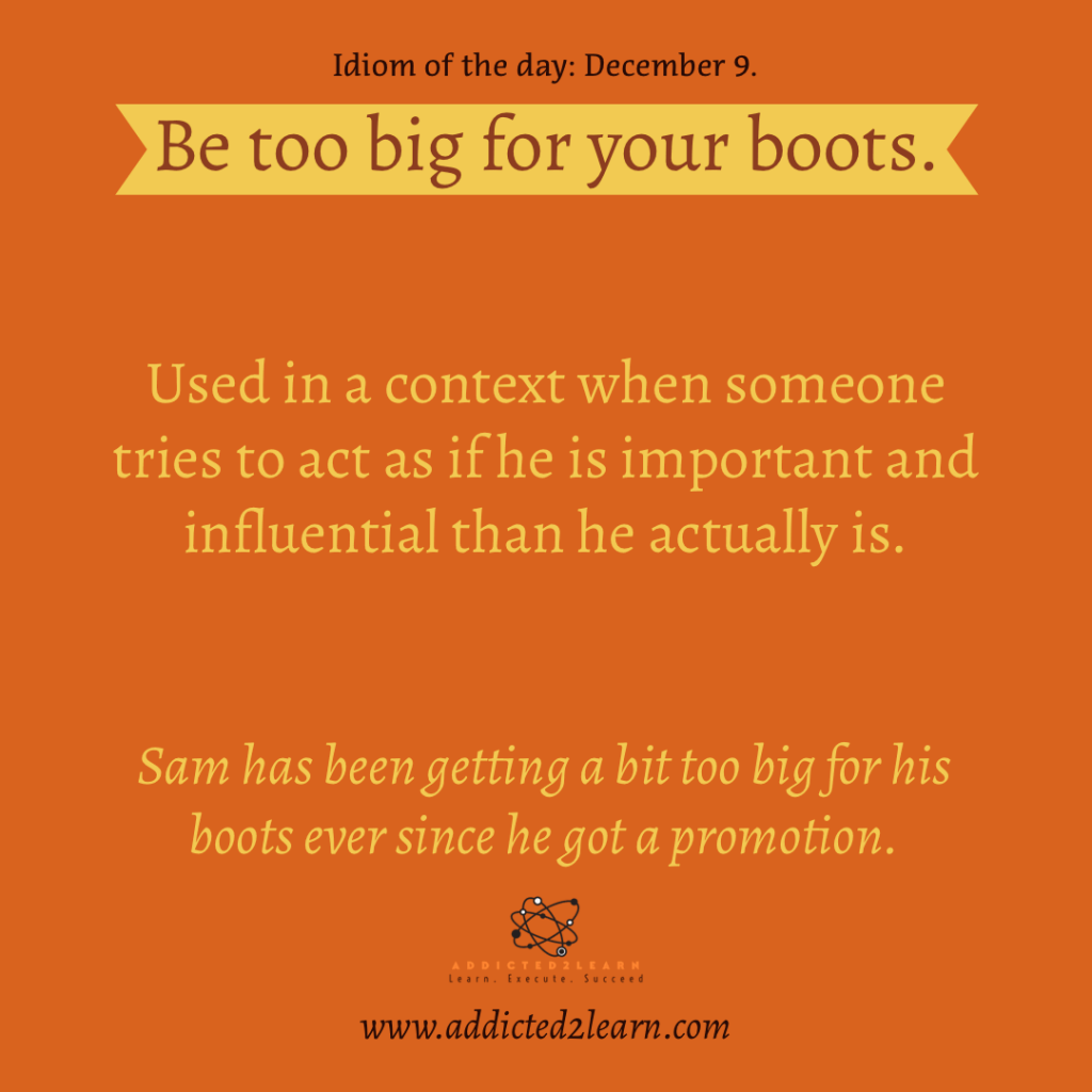 Idioms and Phrases December Series:  Be too big for your boots