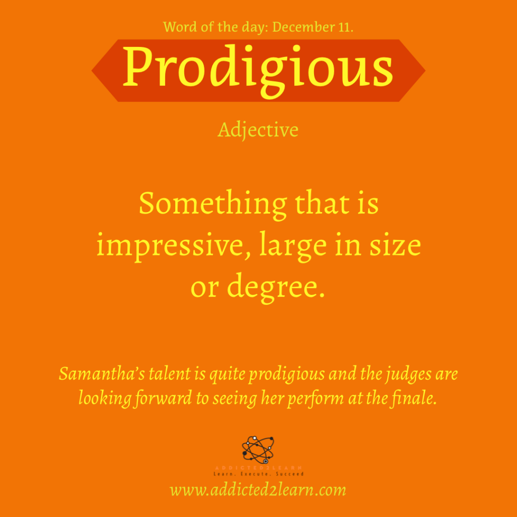 Word of the day December Series:  Prodigious:  Something that is impressive, large in size or degree.