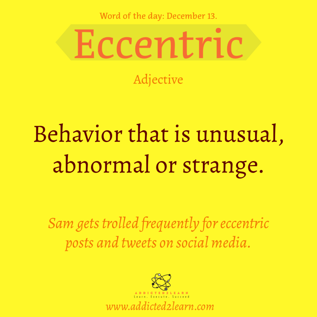 Word of the day December Series: Eccentric:  Behavior that is unusual, abnormal or strange.