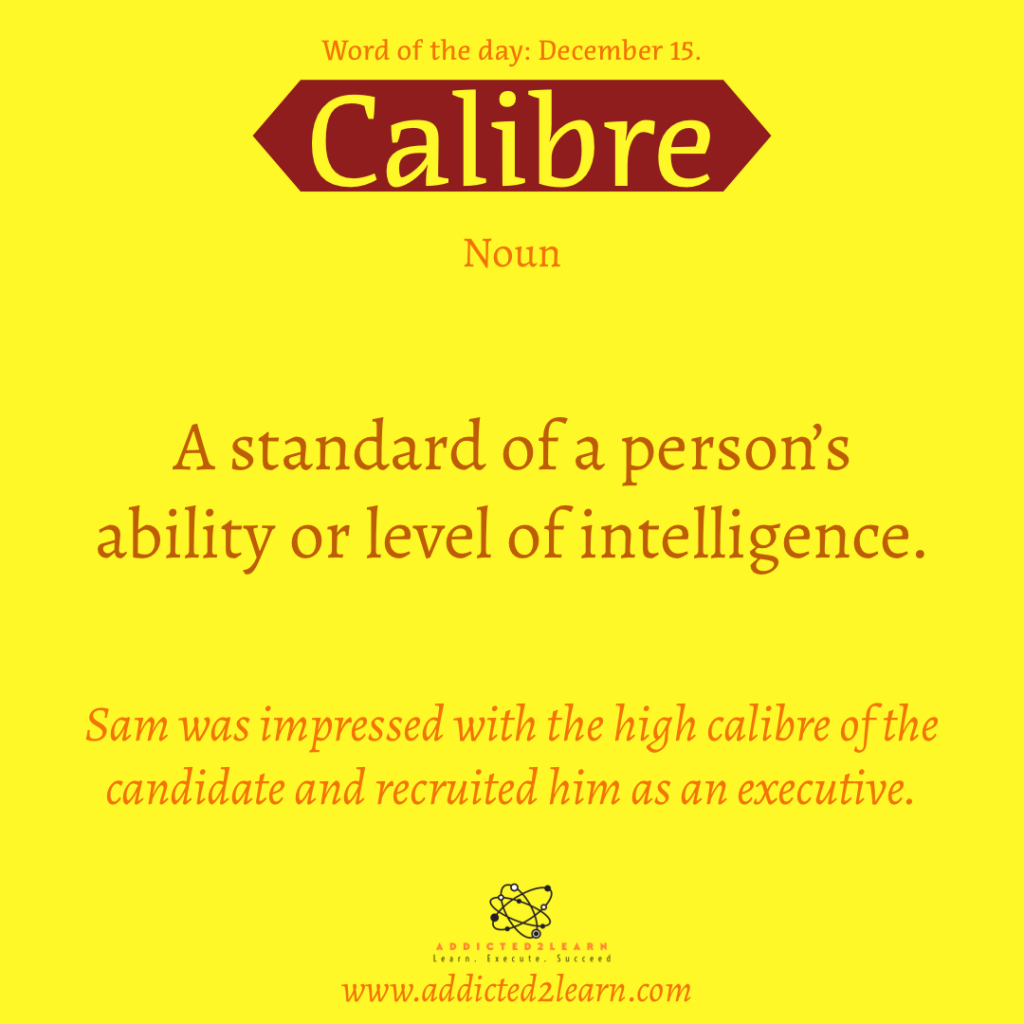 Word of the day: Calibre: A standard of a person's ability or level of intelligence.
