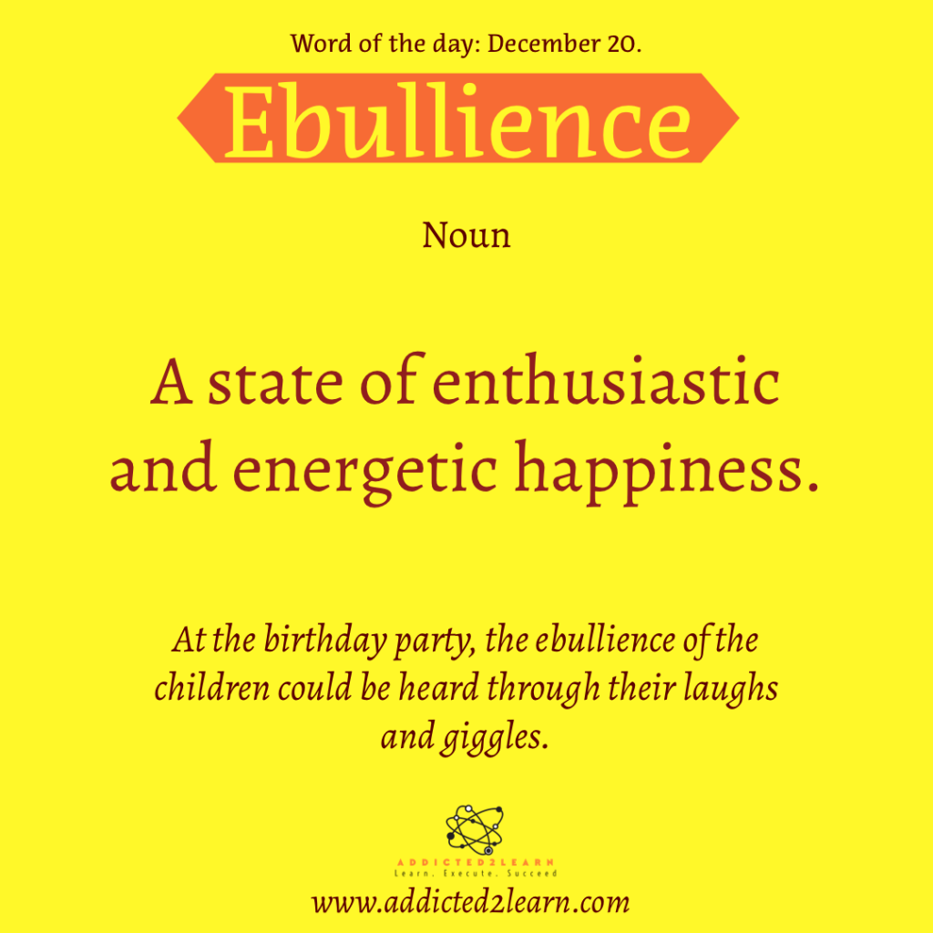 Word of the day  December Series:  Ebullience: Noun:  A state of enthusiastic and energetic happiness.  At the birthday party, the ebullience of the cute little kids could be heard through their laughs and giggles.