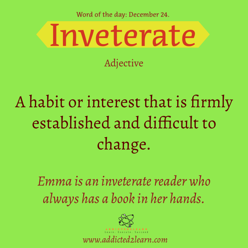 Word of the day  December Series:  Inveterate:  A habit or interest that is firmly established and difficult to change.