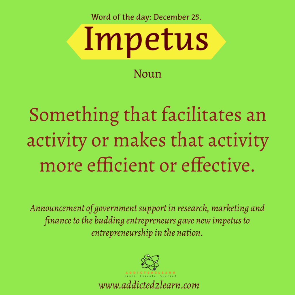 Word of the day: Impetus: Noun: Something that facilitates an activity or makes that activity more efficient or effective.