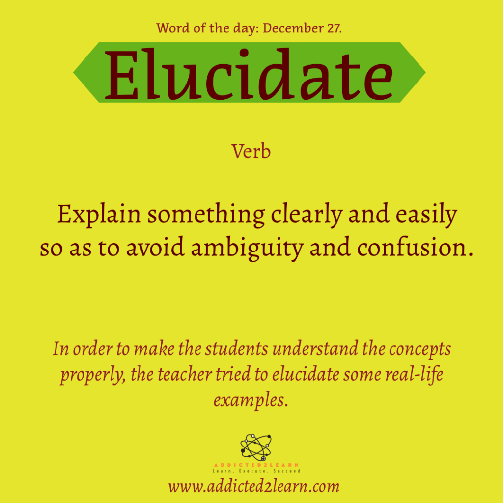 Elucidate:  Explain something clearly and easily so as to avoid ambiguity and confusion.