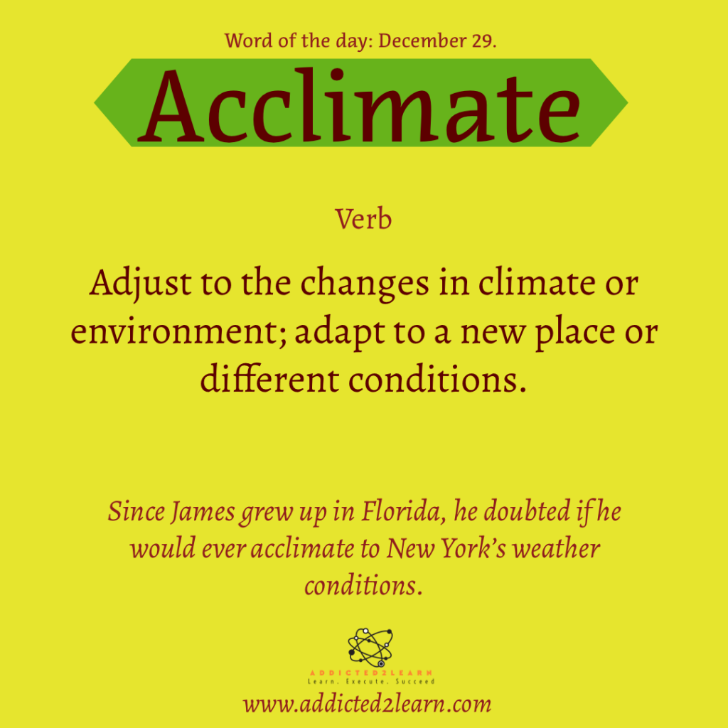 Acclimate:  Adjust to the changes in climate or environment; adapt to a new place or different conditions.
