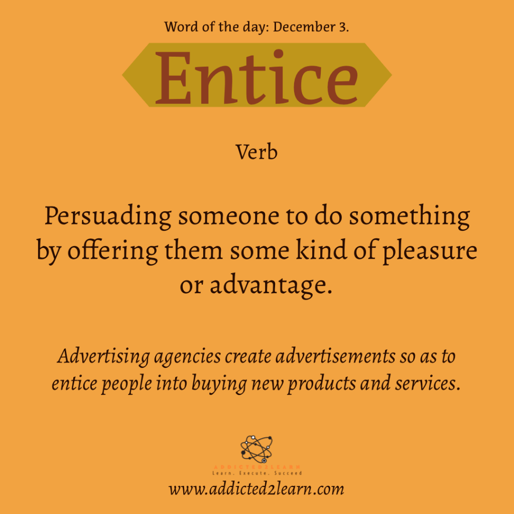 Word of the day December Series: Entice:  Persuading someone to do something by offering them some kind of pleasure or advantage.