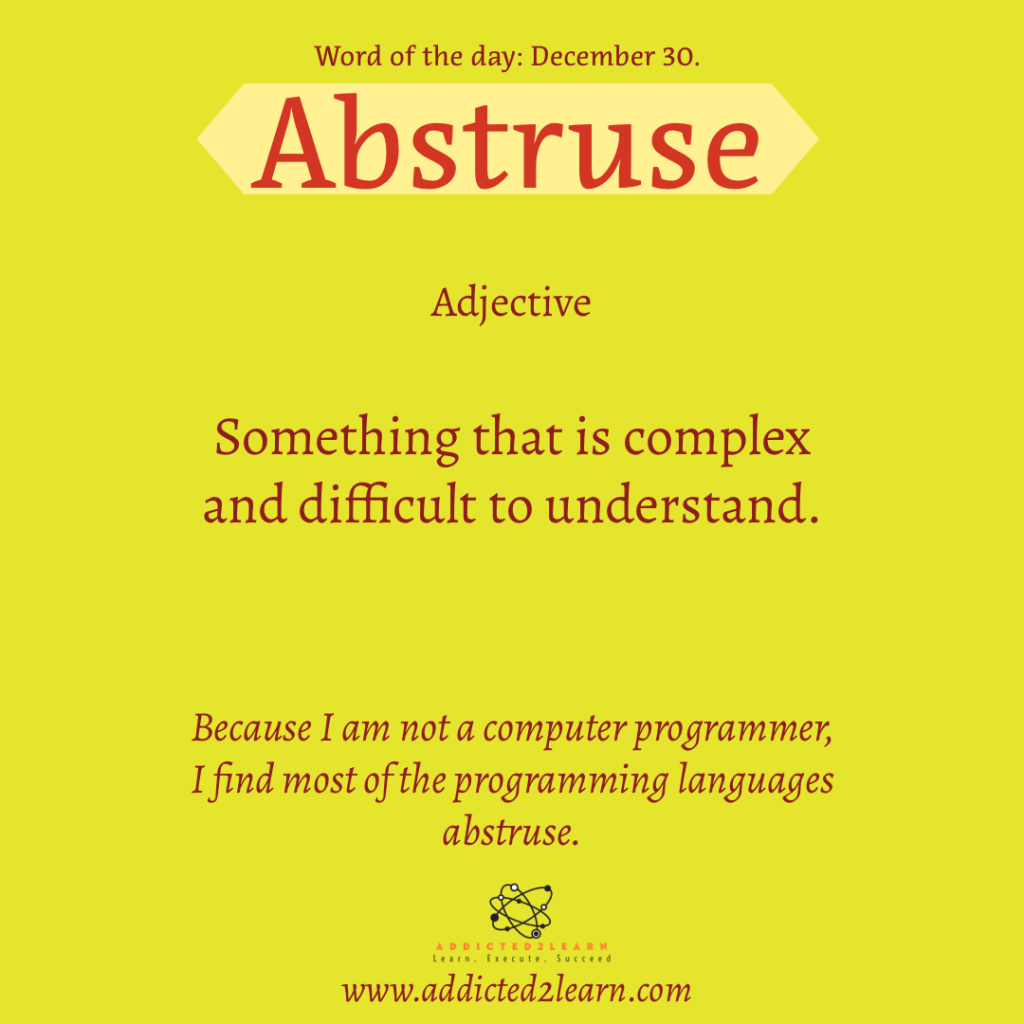 Word of the day  December Series:  Abstruse: Adjective:  Something that is complex and difficult to understand.