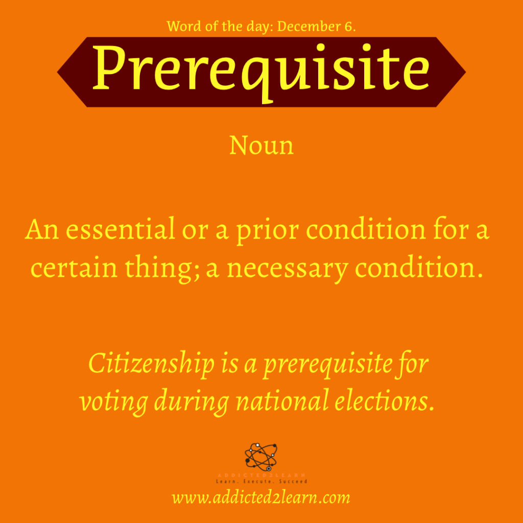 Word of the day December Series:  Prerequisite:  An essential or a prior condition for a certain thing; necessary condition.