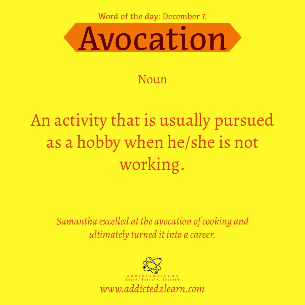 Word of the day December Series: Avocation:  An activity that is usually pursued as a hobby when he/she is not working.