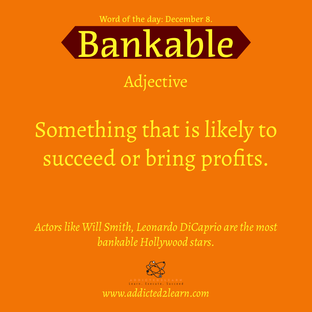 Word of the day December Series: Bankable: Something that is likely to succeed or bring profits.
