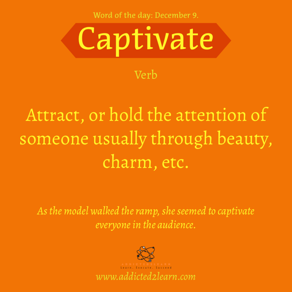 Word of the day December Series: Captivate:  Attract, or hold the attention of someone usually through beauty, charm, etc.