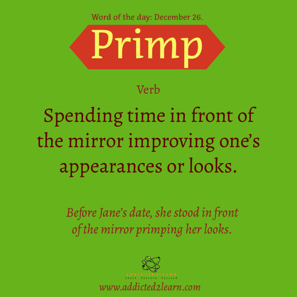 Word of the day  December Series: Primp: Spending time in front of the mirror improving one's appearances or looks.