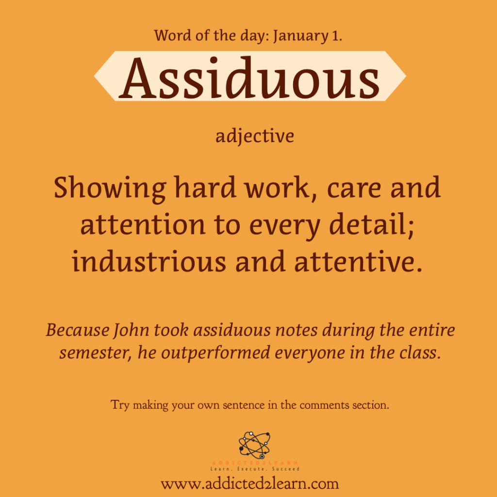 Word of the day January Series: January 1: Assiduous:  Showing hard work, care and attention to every detail; industrious and attentive.