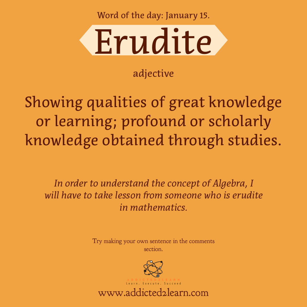 Word of the day January Series: Erudite: Adjective. Showing qualities of great knowledge or learning; Profound or scholarly knowledge obtained through studies.